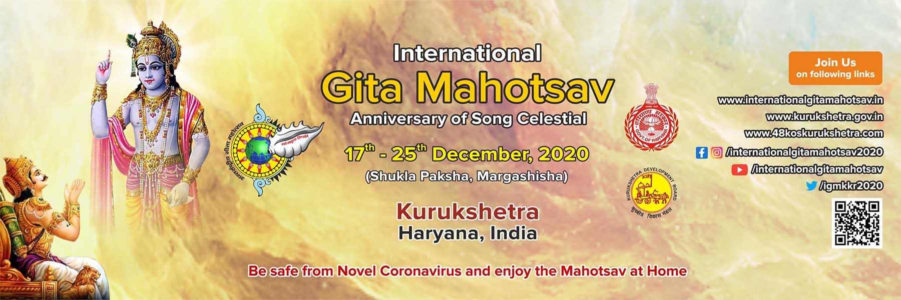 गीता जयंती श्रीमद् भगवद् गीता का प्रतीकात्मक जन्म है। यह हिंदू पंचांग के अनुसार मार्गशीर्ष शुक्ल एकादशी पर मनाया जाता है। अंतर्राष्ट्रीय गीता महोत्सव 2020 कुरुक्षेत्र में 17 से 25 दिसंबर तक आयोजन किया जा रहा है। Live Streaming